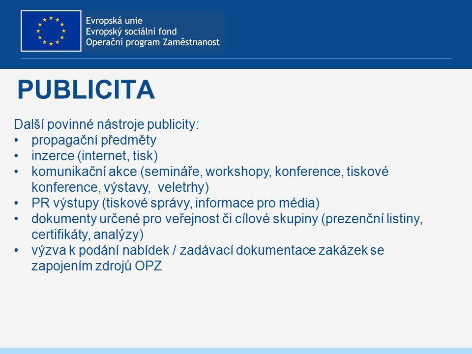 PUBLICITA Další povinné nástroje publicity: propagační předměty inzerce (internet, tisk) komunikační akce (semináře, workshopy, konference, tiskové konference, výstavy, veletrhy) PR výstupy (tiskové správy, informace pro média) dokumenty určené pro veřejnost či cílové skupiny (prezenční listiny, certifikáty, analýzy) výzva k podání nabídek / zadávací dokumentace zakázek se zapojením zdrojů OPZ