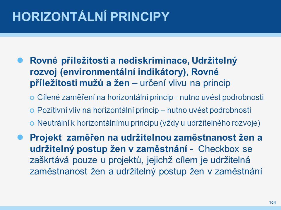 Rovné příležitosti a nediskriminace, Udržitelný rozvoj (environmentální indikátory), Rovné příležitosti mužů a žen – určení vlivu na princip Cílené zaměření na horizontální princip - nutno uvést podrobnosti Pozitivní vliv na horizontální princip – nutno uvést podrobnosti Neutrální k horizontálnímu principu (vždy u udržitelného rozvoje) Projekt zaměřen na udržitelnou zaměstnanost žen a udržitelný postup žen v zaměstnání - Checkbox se zaškrtává pouze u projektů, jejichž cílem je udržitelná zaměstnanost žen a udržitelný postup žen v zaměstnání 104
