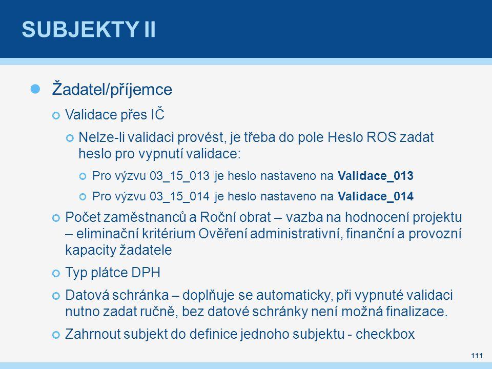 SUBJEKTY II Žadatel/příjemce Validace přes IČ Nelze-li validaci provést, je třeba do pole Heslo ROS zadat heslo pro vypnutí validace: Pro výzvu 03_15_013 je heslo nastaveno na Validace_013 Pro výzvu 03_15_014 je heslo nastaveno na Validace_014 Počet zaměstnanců a Roční obrat – vazba na hodnocení projektu – eliminační kritérium Ověření administrativní, finanční a provozní kapacity žadatele Typ plátce DPH Datová schránka – doplňuje se automaticky, při vypnuté validaci nutno zadat ručně, bez datové schránky není možná finalizace.