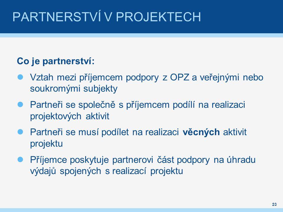 Co je partnerství: Vztah mezi příjemcem podpory z OPZ a veřejnými nebo soukromými subjekty Partneři se společně s příjemcem podílí na realizaci projektových aktivit Partneři se musí podílet na realizaci věcných aktivit projektu Příjemce poskytuje partnerovi část podpory na úhradu výdajů spojených s realizací projektu 23