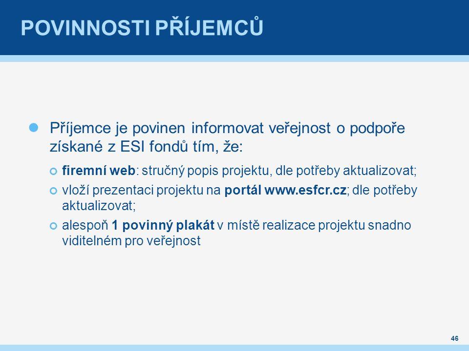 POVINNOSTI PŘÍJEMCŮ Příjemce je povinen informovat veřejnost o podpoře získané z ESI fondů tím, že: firemní web: stručný popis projektu, dle potřeby aktualizovat; vloží prezentaci projektu na portál www.esfcr.cz; dle potřeby aktualizovat; alespoň 1 povinný plakát v místě realizace projektu snadno viditelném pro veřejnost 46