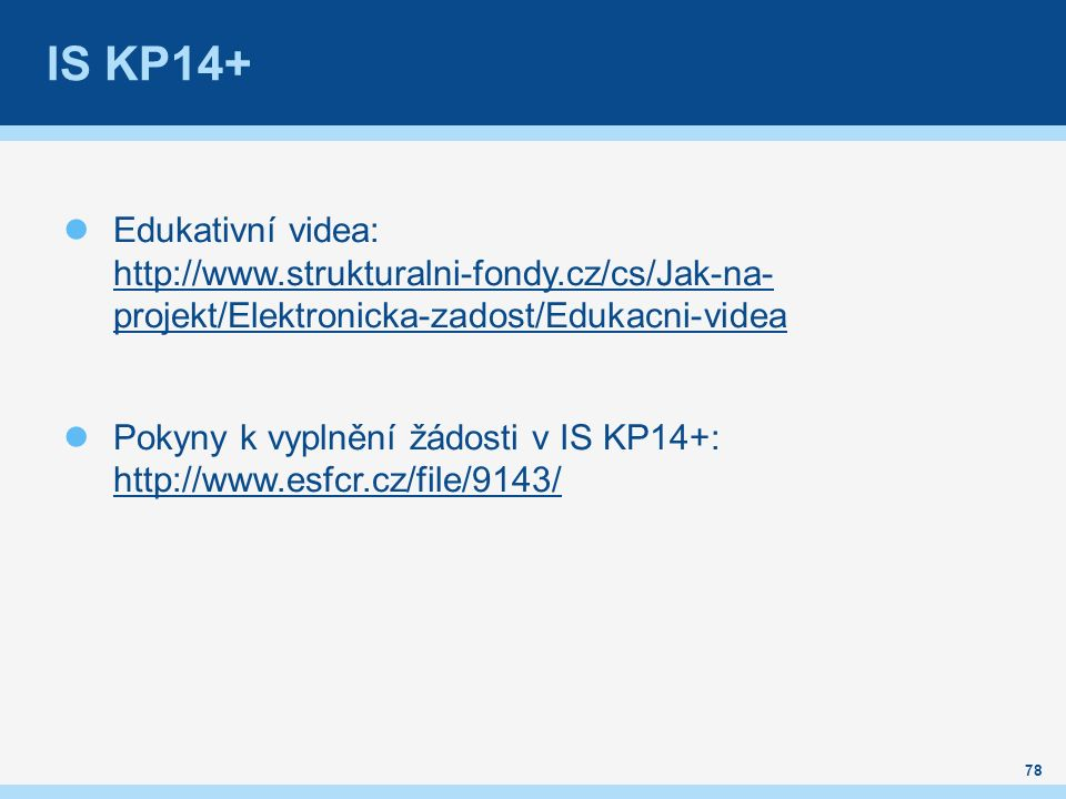 IS KP14+ Edukativní videa: http://www.strukturalni-fondy.cz/cs/Jak-na- projekt/Elektronicka-zadost/Edukacni-videa http://www.strukturalni-fondy.cz/cs/Jak-na- projekt/Elektronicka-zadost/Edukacni-videa Pokyny k vyplnění žádosti v IS KP14+: http://www.esfcr.cz/file/9143/ http://www.esfcr.cz/file/9143/ 78