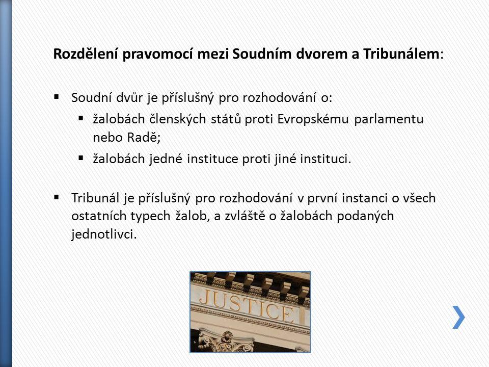 Rozdělení pravomocí mezi Soudním dvorem a Tribunálem:  Soudní dvůr je příslušný pro rozhodování o:  žalobách členských států proti Evropskému parlamentu nebo Radě;  žalobách jedné instituce proti jiné instituci.