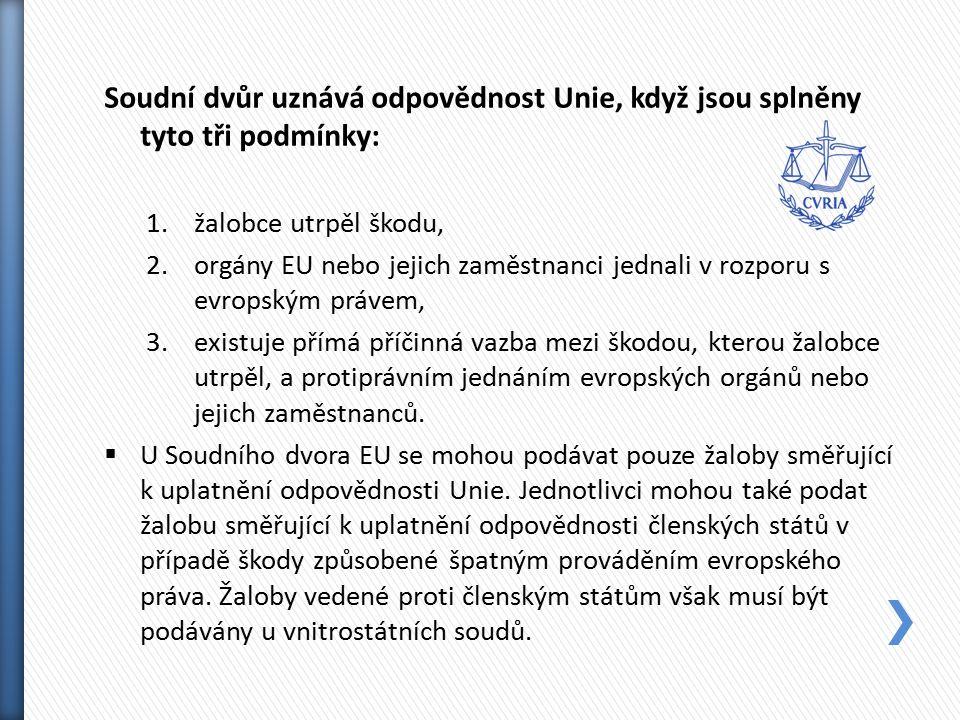 Soudní dvůr uznává odpovědnost Unie, když jsou splněny tyto tři podmínky: 1.žalobce utrpěl škodu, 2.orgány EU nebo jejich zaměstnanci jednali v rozporu s evropským právem, 3.existuje přímá příčinná vazba mezi škodou, kterou žalobce utrpěl, a protiprávním jednáním evropských orgánů nebo jejich zaměstnanců.