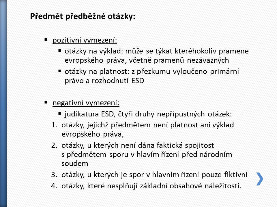 Předmět předběžné otázky:  pozitivní vymezení:  otázky na výklad: může se týkat kteréhokoliv pramene evropského práva, včetně pramenů nezávazných  otázky na platnost: z přezkumu vyloučeno primární právo a rozhodnutí ESD  negativní vymezení:  judikatura ESD, čtyři druhy nepřípustných otázek: 1.otázky, jejichž předmětem není platnost ani výklad evropského práva, 2.otázky, u kterých není dána faktická spojitost s předmětem sporu v hlavím řízení před národním soudem 3.otázky, u kterých je spor v hlavním řízení pouze fiktivní 4.otázky, které nesplňují základní obsahové náležitosti.