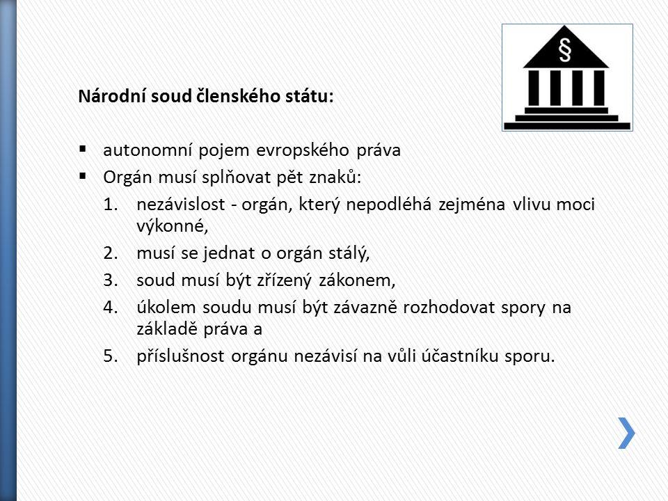 Národní soud členského státu:  autonomní pojem evropského práva  Orgán musí splňovat pět znaků: 1.nezávislost - orgán, který nepodléhá zejména vlivu moci výkonné, 2.musí se jednat o orgán stálý, 3.soud musí být zřízený zákonem, 4.úkolem soudu musí být závazně rozhodovat spory na základě práva a 5.příslušnost orgánu nezávisí na vůli účastníku sporu.