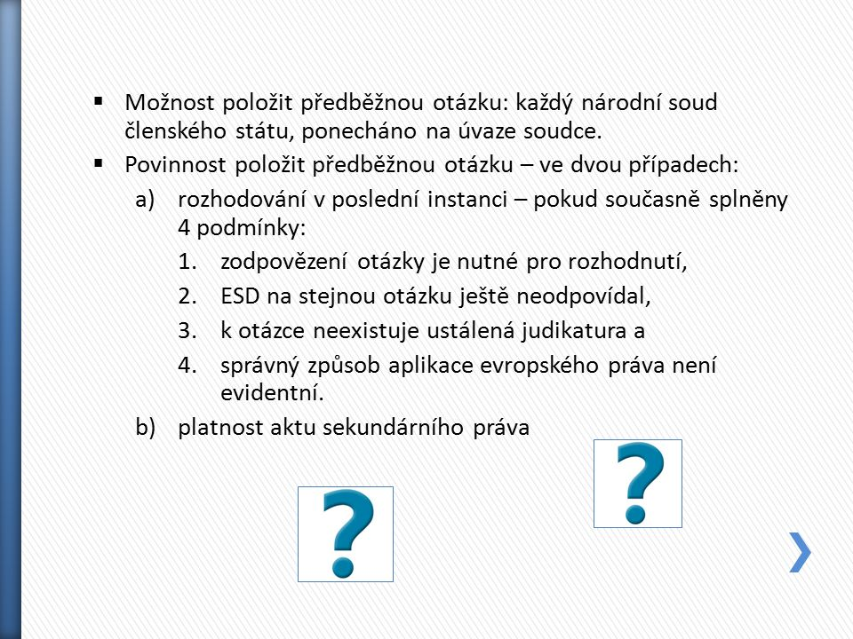  Možnost položit předběžnou otázku: každý národní soud členského státu, ponecháno na úvaze soudce.  Povinnost položit předběžnou otázku – ve dvou př