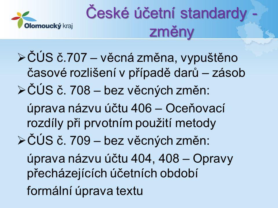 České účetní standardy - změny  ČÚS č.707 – věcná změna, vypuštěno časové rozlišení v případě darů – zásob  ČÚS č.