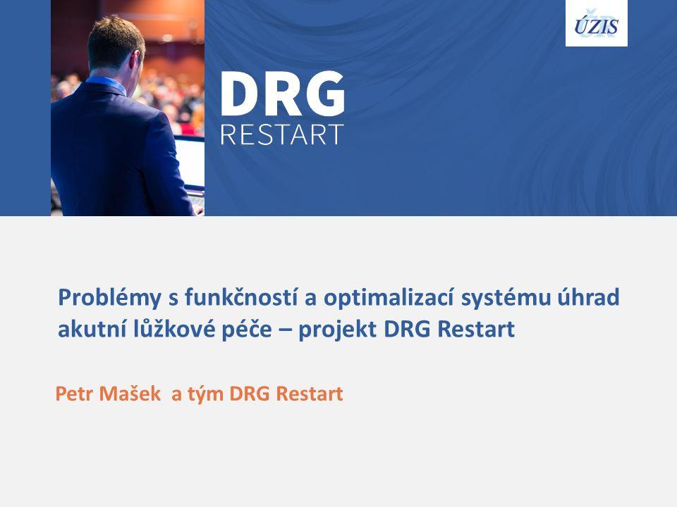 Problémy s funkčností a optimalizací systému úhrad akutní lůžkové péče – projekt DRG Restart Petr Mašek a tým DRG Restart