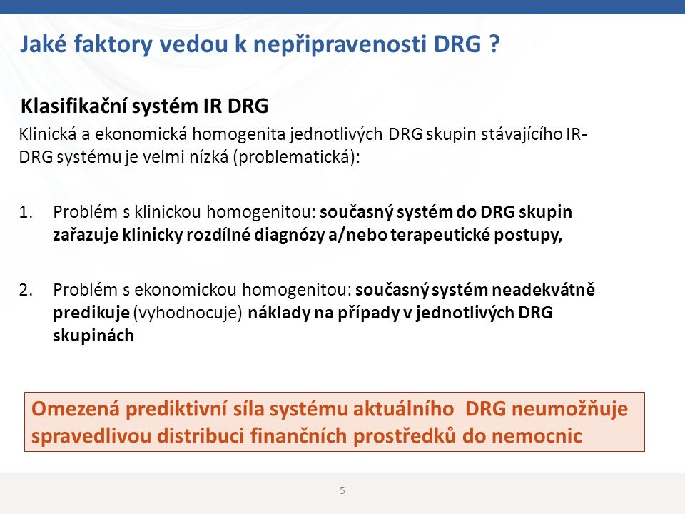 5 Jaké faktory vedou k nepřipravenosti DRG ? Klasifikační systém IR DRG Klinická a ekonomická homogenita jednotlivých DRG skupin stávajícího IR- DRG s