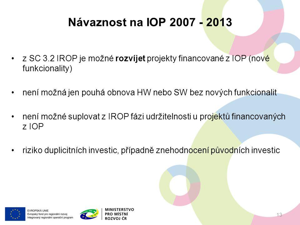 z SC 3.2 IROP je možné rozvíjet projekty financované z IOP (nové funkcionality) není možná jen pouhá obnova HW nebo SW bez nových funkcionalit není možné suplovat z IROP fázi udržitelnosti u projektů financovaných z IOP riziko duplicitních investic, případně znehodnocení původních investic Návaznost na IOP 2007 - 2013 13