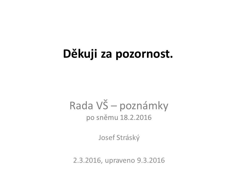 Rada VŠ – poznámky po sněmu 18.2.2016 Josef Stráský 2.3.2016, upraveno 9.3.2016 Děkuji za pozornost.