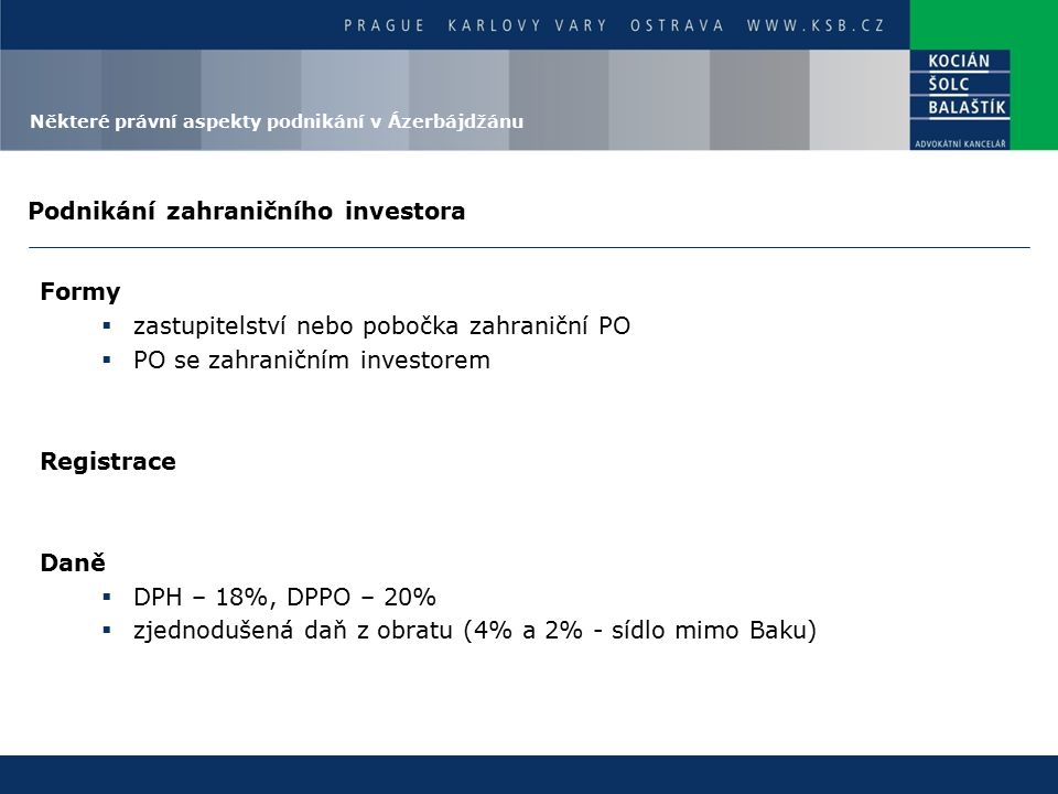 Podnikání zahraničního investora Formy  zastupitelství nebo pobočka zahraniční PO  PO se zahraničním investorem Registrace Daně  DPH – 18%, DPPO – 20%  zjednodušená daň z obratu (4% a 2% - sídlo mimo Baku) Některé právní aspekty podnikání v Ázerbájdžánu