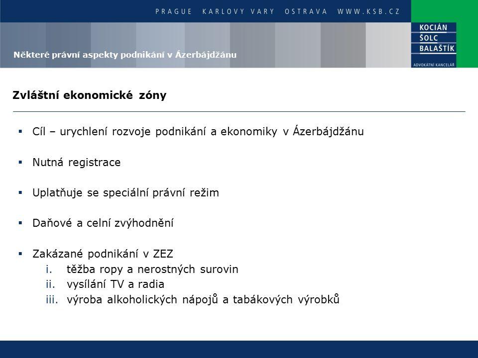 Zvláštní ekonomické zóny  Cíl – urychlení rozvoje podnikání a ekonomiky v Ázerbájdžánu  Nutná registrace  Uplatňuje se speciální právní režim  Daňové a celní zvýhodnění  Zakázané podnikání v ZEZ i.těžba ropy a nerostných surovin ii.vysílání TV a radia iii.výroba alkoholických nápojů a tabákových výrobků Některé právní aspekty podnikání v Ázerbájdžánu