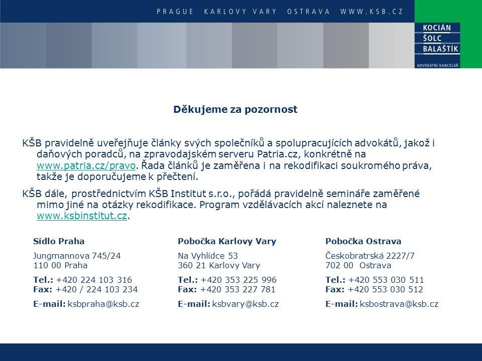 Sídlo Praha Jungmannova 745/24 110 00 Praha Tel.: +420 224 103 316 Fax: +420 / 224 103 234 E-mail: ksbpraha@ksb.cz Pobočka Karlovy Vary Na Vyhlídce 53 360 21 Karlovy Vary Tel.: +420 353 225 996 Fax: +420 353 227 781 E-mail: ksbvary@ksb.cz Pobočka Ostrava Českobratrská 2227/7 702 00 Ostrava Tel.: +420 553 030 511 Fax: +420 553 030 512 E-mail: ksbostrava@ksb.cz Děkujeme za pozornost KŠB pravidelně uveřejňuje články svých společníků a spolupracujících advokátů, jakož i daňových poradců, na zpravodajském serveru Patria.cz, konkrétně na www.patria.cz/pravo.