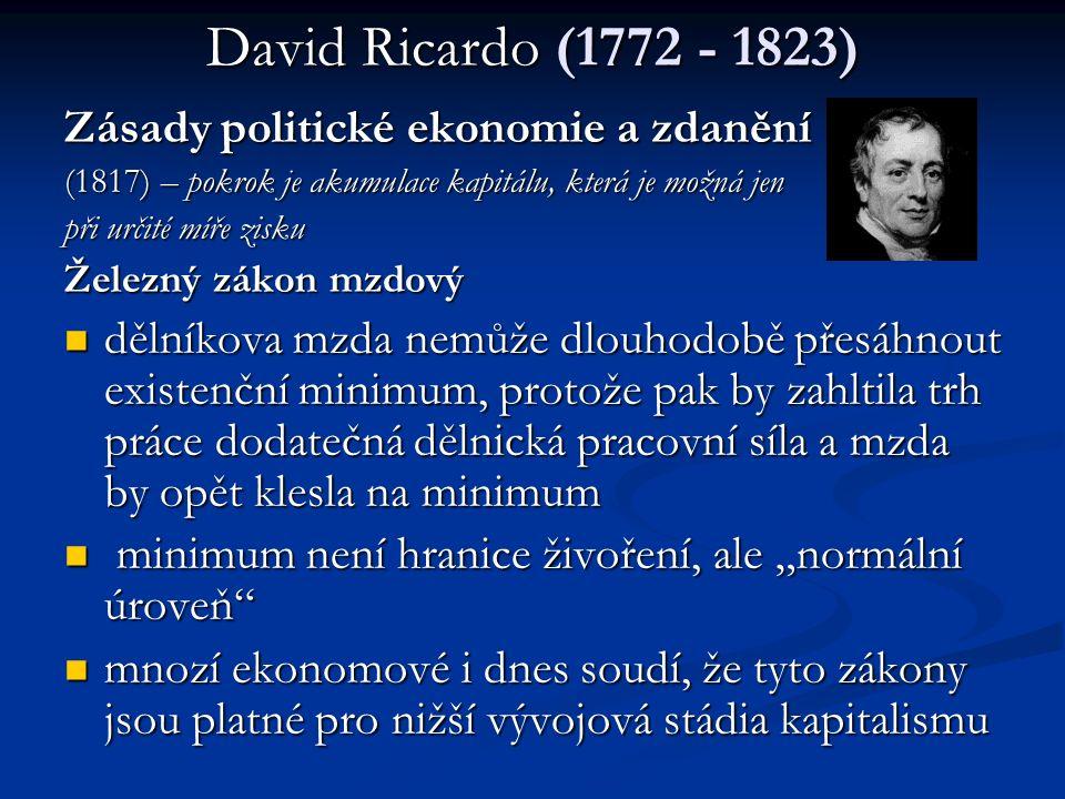 """David Ricardo (1772 - 1823) Zásady politické ekonomie a zdanění (1817) – pokrok je akumulace kapitálu, která je možná jen při určité míře zisku Železný zákon mzdový dělníkova mzda nemůže dlouhodobě přesáhnout existenční minimum, protože pak by zahltila trh práce dodatečná dělnická pracovní síla a mzda by opět klesla na minimum dělníkova mzda nemůže dlouhodobě přesáhnout existenční minimum, protože pak by zahltila trh práce dodatečná dělnická pracovní síla a mzda by opět klesla na minimum minimum není hranice živoření, ale """"normální úroveň minimum není hranice živoření, ale """"normální úroveň mnozí ekonomové i dnes soudí, že tyto zákony jsou platné pro nižší vývojová stádia kapitalismu mnozí ekonomové i dnes soudí, že tyto zákony jsou platné pro nižší vývojová stádia kapitalismu"""