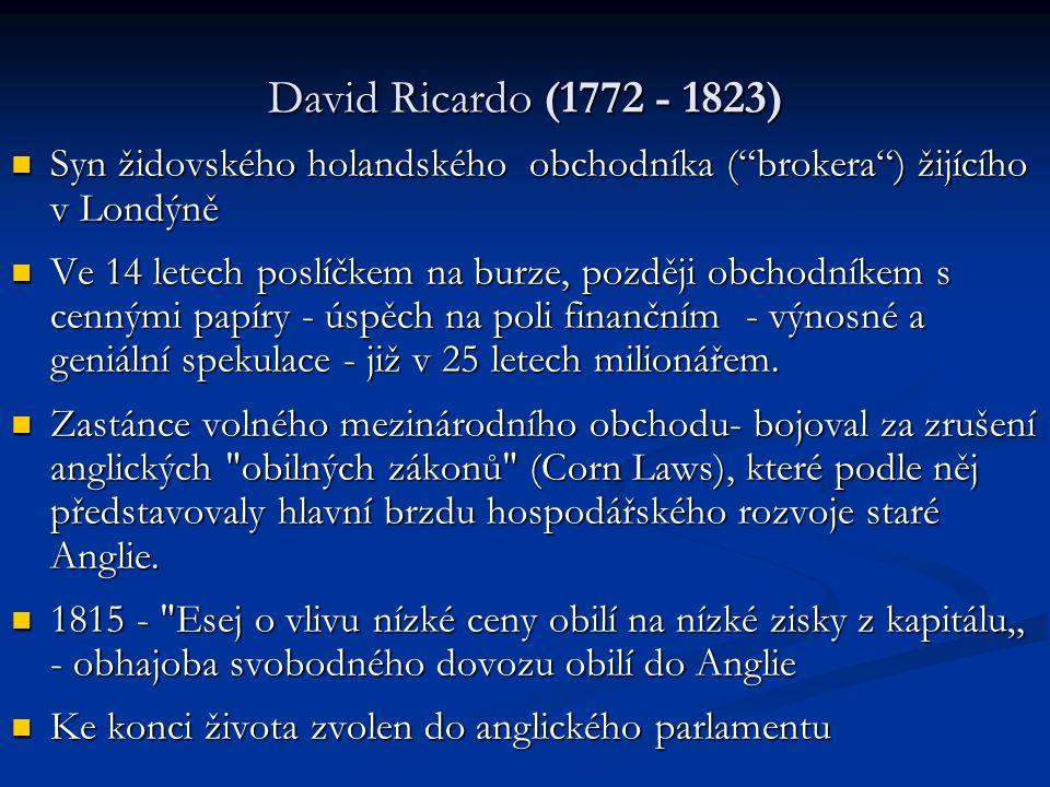David Ricardo (1772 - 1823) Syn židovského holandského obchodníka ( brokera ) žijícího v Londýně Syn židovského holandského obchodníka ( brokera ) žijícího v Londýně Ve 14 letech poslíčkem na burze, později obchodníkem s cennými papíry - úspěch na poli finančním - výnosné a geniální spekulace - již v 25 letech milionářem.