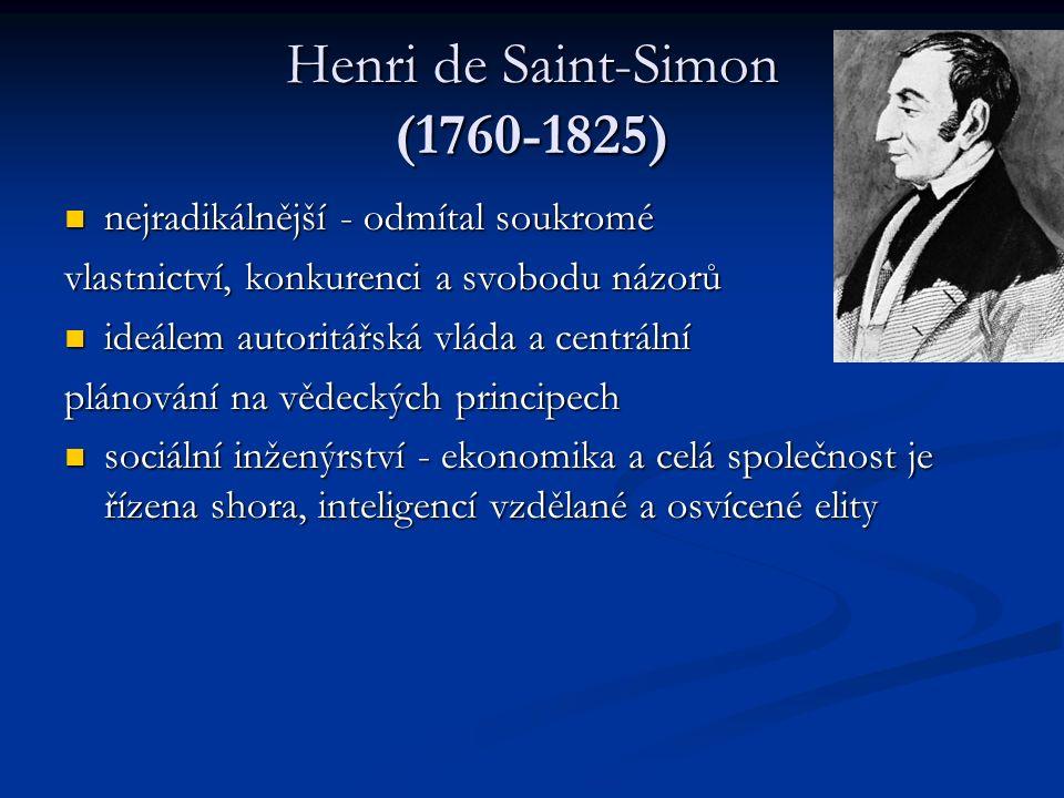 Henri de Saint-Simon (1760-1825) nejradikálnější - odmítal soukromé nejradikálnější - odmítal soukromé vlastnictví, konkurenci a svobodu názorů ideálem autoritářská vláda a centrální ideálem autoritářská vláda a centrální plánování na vědeckých principech sociální inženýrství - ekonomika a celá společnost je řízena shora, inteligencí vzdělané a osvícené elity sociální inženýrství - ekonomika a celá společnost je řízena shora, inteligencí vzdělané a osvícené elity