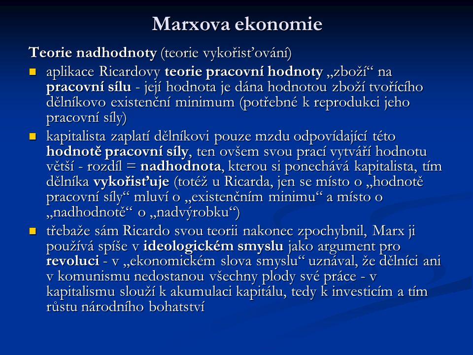 """Marxova ekonomie Teorie nadhodnoty (teorie vykořisťování) aplikace Ricardovy teorie pracovní hodnoty """"zboží na pracovní sílu - její hodnota je dána hodnotou zboží tvořícího dělníkovo existenční minimum (potřebné k reprodukci jeho pracovní síly) aplikace Ricardovy teorie pracovní hodnoty """"zboží na pracovní sílu - její hodnota je dána hodnotou zboží tvořícího dělníkovo existenční minimum (potřebné k reprodukci jeho pracovní síly) kapitalista zaplatí dělníkovi pouze mzdu odpovídající této hodnotě pracovní síly, ten ovšem svou prací vytváří hodnotu větší - rozdíl = nadhodnota, kterou si ponechává kapitalista, tím dělníka vykořisťuje (totéž u Ricarda, jen se místo o """"hodnotě pracovní síly mluví o """"existenčním minimu a místo o """"nadhodnotě o """"nadvýrobku ) kapitalista zaplatí dělníkovi pouze mzdu odpovídající této hodnotě pracovní síly, ten ovšem svou prací vytváří hodnotu větší - rozdíl = nadhodnota, kterou si ponechává kapitalista, tím dělníka vykořisťuje (totéž u Ricarda, jen se místo o """"hodnotě pracovní síly mluví o """"existenčním minimu a místo o """"nadhodnotě o """"nadvýrobku ) třebaže sám Ricardo svou teorii nakonec zpochybnil, Marx ji používá spíše v ideologickém smyslu jako argument pro revoluci - v """"ekonomickém slova smyslu uznával, že dělníci ani v komunismu nedostanou všechny plody své práce - v kapitalismu slouží k akumulaci kapitálu, tedy k investicím a tím růstu národního bohatství třebaže sám Ricardo svou teorii nakonec zpochybnil, Marx ji používá spíše v ideologickém smyslu jako argument pro revoluci - v """"ekonomickém slova smyslu uznával, že dělníci ani v komunismu nedostanou všechny plody své práce - v kapitalismu slouží k akumulaci kapitálu, tedy k investicím a tím růstu národního bohatství"""