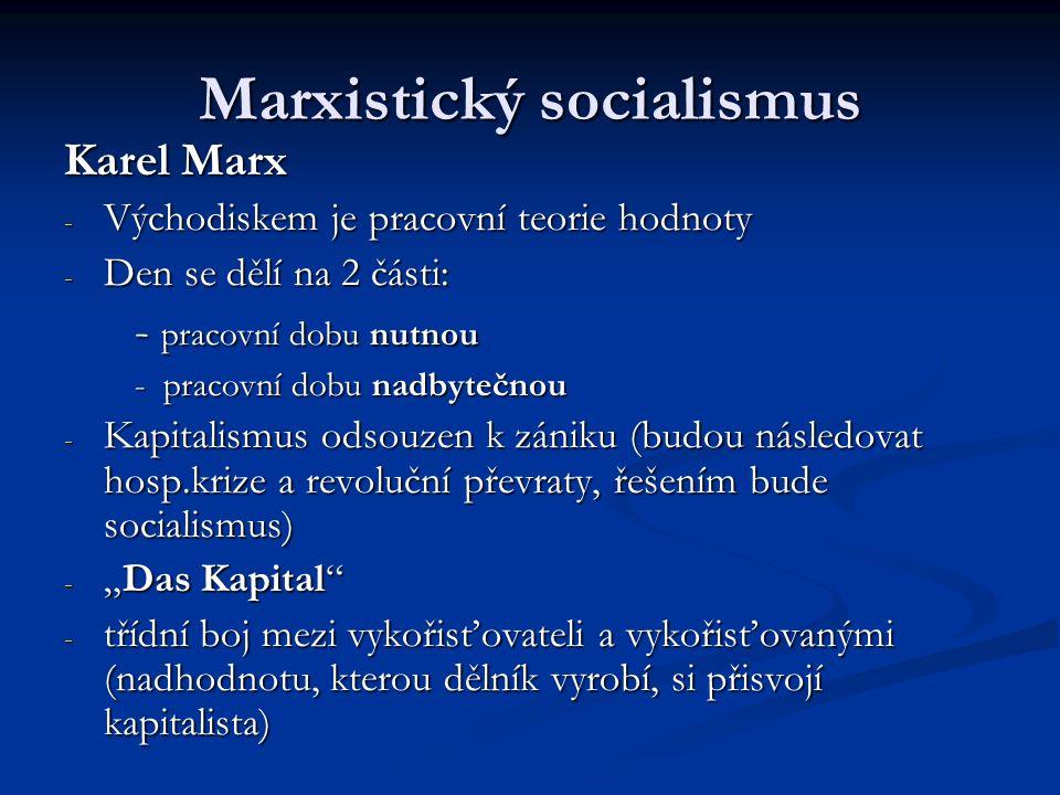 """Marxistický socialismus Karel Marx - Východiskem je pracovní teorie hodnoty - Den se dělí na 2 části: - pracovní dobu nutnou - pracovní dobu nutnou - pracovní dobu nadbytečnou - pracovní dobu nadbytečnou - Kapitalismus odsouzen k zániku (budou následovat hosp.krize a revoluční převraty, řešením bude socialismus) - """"Das Kapital - třídní boj mezi vykořisťovateli a vykořisťovanými (nadhodnotu, kterou dělník vyrobí, si přisvojí kapitalista)"""