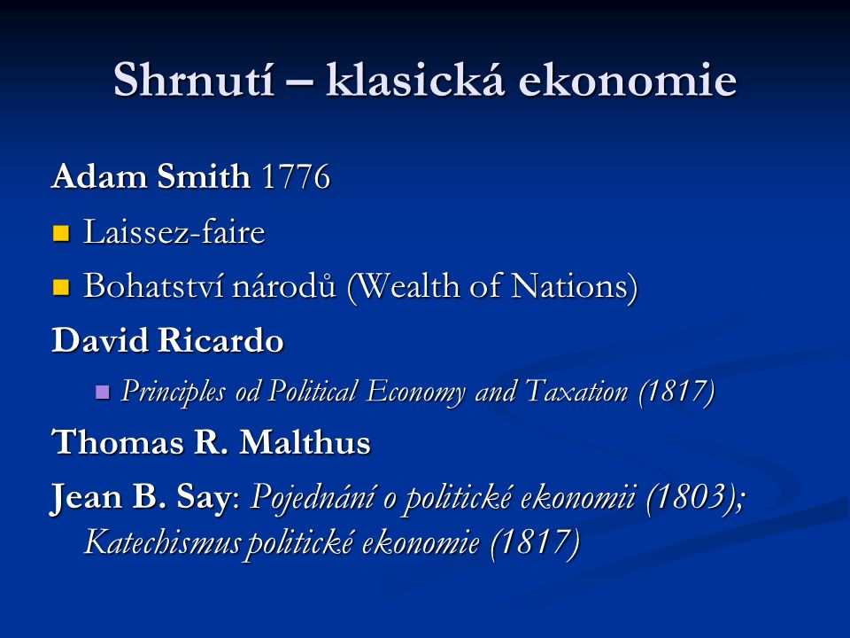 Shrnutí – klasická ekonomie Adam Smith 1776 Laissez-faire Laissez-faire Bohatství národů (Wealth of Nations) Bohatství národů (Wealth of Nations) David Ricardo Principles od Political Economy and Taxation (1817) Principles od Political Economy and Taxation (1817) Thomas R.