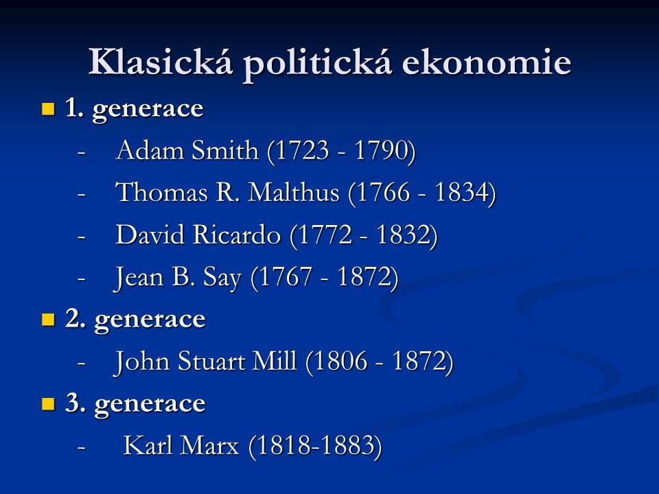 Adam Smith (1723 - 1790) Bohatství národů (Pojednání o podstatě a původu bohatství národů, 1776 ) inspirován Lockem a Humem, inspirován Lockem a Humem, liberální názory spojil do uceleného systému politické ekonomie bohatství národa nespočívá na straně poptávky, ale nabídky - je souhrnem individuálního bohatství všech egoistickými zájmy vedených jednotlivců = maximalizace individuálního bohatství > maximalizace bohatství společnosti bohatství národa nespočívá na straně poptávky, ale nabídky - je souhrnem individuálního bohatství všech egoistickými zájmy vedených jednotlivců = maximalizace individuálního bohatství > maximalizace bohatství společnosti tím, že člověk sleduje vlastní zájem, prospívá druhým.