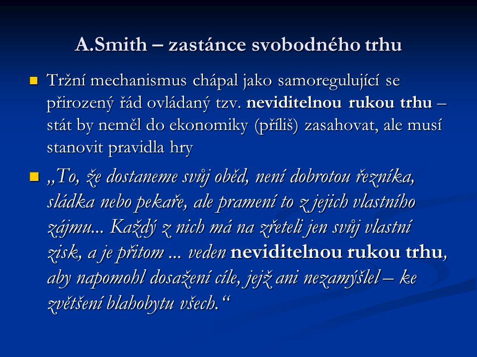 A.Smith – zastánce svobodného trhu Tržní mechanismus chápal jako samoregulující se přirozený řád ovládaný tzv.