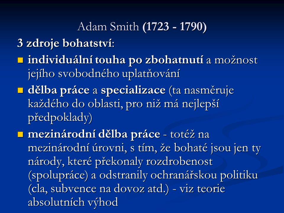 Adam Smith (1723 - 1790) 3 zdroje bohatství: individuální touha po zbohatnutí a možnost jejího svobodného uplatňování individuální touha po zbohatnutí a možnost jejího svobodného uplatňování dělba práce a specializace (ta nasměruje každého do oblasti, pro niž má nejlepší předpoklady) dělba práce a specializace (ta nasměruje každého do oblasti, pro niž má nejlepší předpoklady) mezinárodní dělba práce - totéž na mezinárodní úrovni, s tím, že bohaté jsou jen ty národy, které překonaly rozdrobenost (spolupráce) a odstranily ochranářskou politiku (cla, subvence na dovoz atd.) - viz teorie absolutních výhod mezinárodní dělba práce - totéž na mezinárodní úrovni, s tím, že bohaté jsou jen ty národy, které překonaly rozdrobenost (spolupráce) a odstranily ochranářskou politiku (cla, subvence na dovoz atd.) - viz teorie absolutních výhod