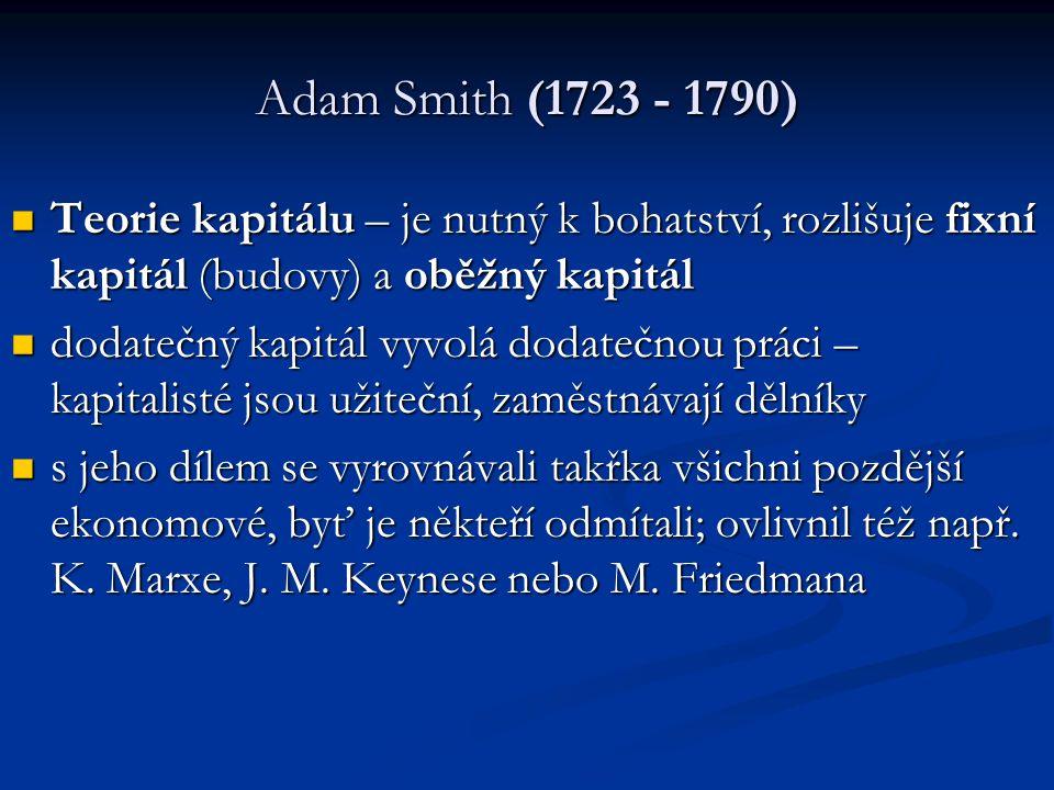 Adam Smith (1723 - 1790) Teorie kapitálu – je nutný k bohatství, rozlišuje fixní kapitál (budovy) a oběžný kapitál Teorie kapitálu – je nutný k bohatství, rozlišuje fixní kapitál (budovy) a oběžný kapitál dodatečný kapitál vyvolá dodatečnou práci – kapitalisté jsou užiteční, zaměstnávají dělníky dodatečný kapitál vyvolá dodatečnou práci – kapitalisté jsou užiteční, zaměstnávají dělníky s jeho dílem se vyrovnávali takřka všichni pozdější ekonomové, byť je někteří odmítali; ovlivnil též např.