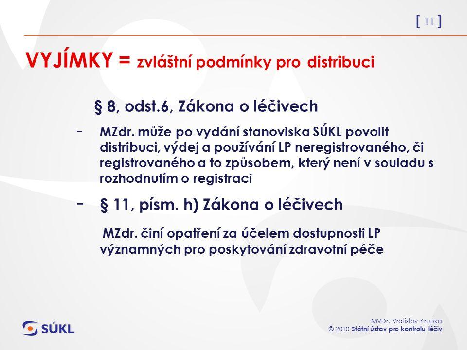 [ 11 ] MVDr. Vratislav Krupka © 2010 Státní ústav pro kontrolu léčiv VYJÍMKY = zvláštní podmínky pro distribuci § 8, odst.6, Zákona o léčivech - MZdr.