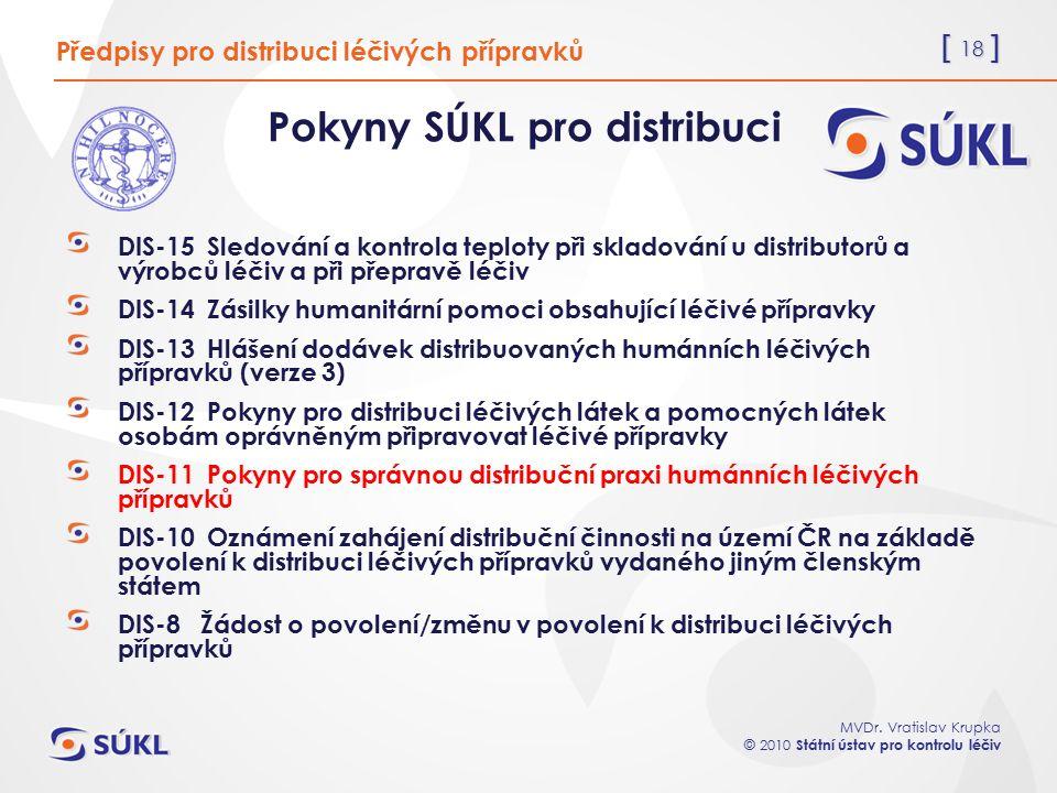 [ 18 ] MVDr. Vratislav Krupka © 2010 Státní ústav pro kontrolu léčiv Předpisy pro distribuci léčivých přípravků Pokyny SÚKL pro distribuci DIS-15 Sled