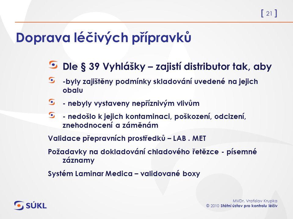 [ 21 ] MVDr. Vratislav Krupka © 2010 Státní ústav pro kontrolu léčiv Doprava léčivých přípravků Dle § 39 Vyhlášky – zajistí distributor tak, aby -byly