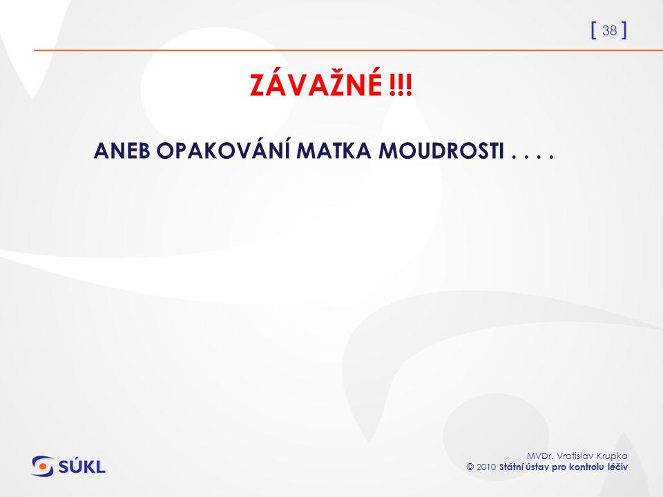 [ 38 ] MVDr. Vratislav Krupka © 2010 Státní ústav pro kontrolu léčiv ZÁVAŽNÉ !!! ANEB OPAKOVÁNÍ MATKA MOUDROSTI....