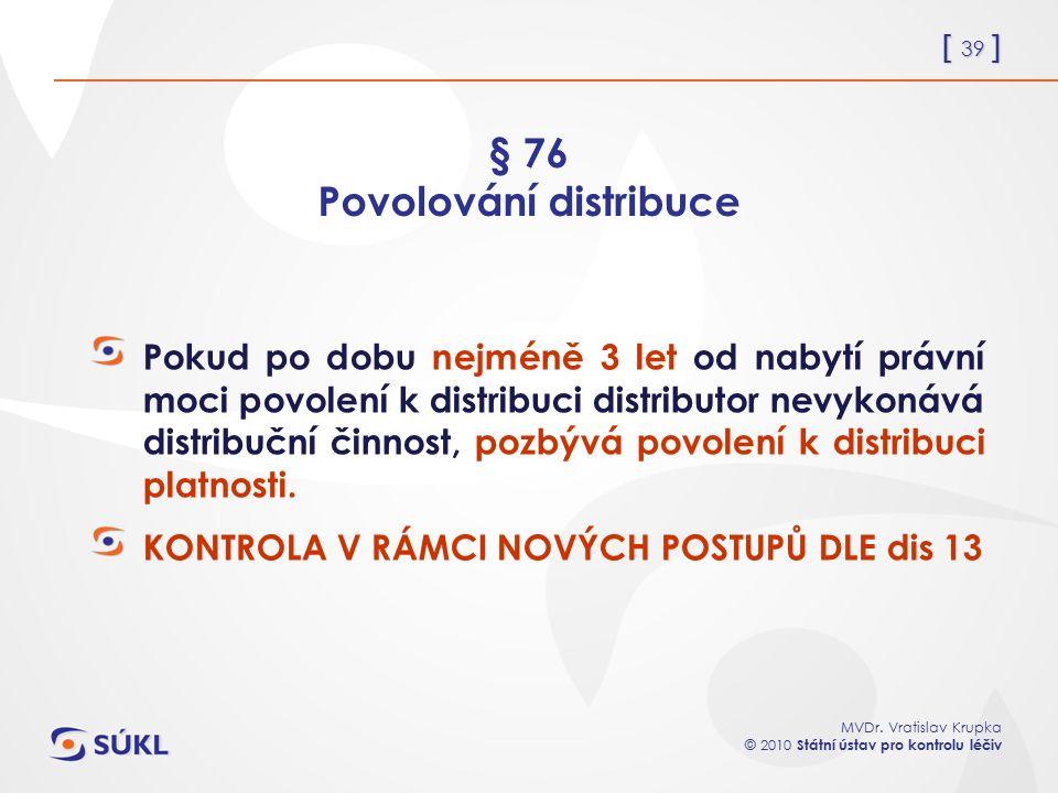 [ 39 ] MVDr. Vratislav Krupka © 2010 Státní ústav pro kontrolu léčiv § 76 Povolování distribuce Pokud po dobu nejméně 3 let od nabytí právní moci povo
