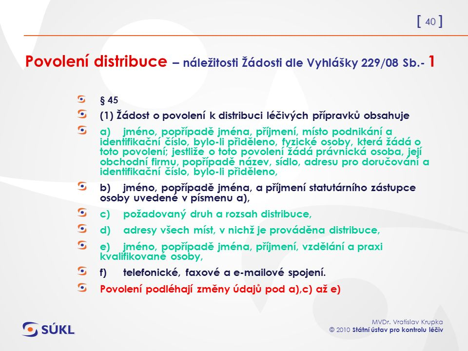 [ 40 ] MVDr. Vratislav Krupka © 2010 Státní ústav pro kontrolu léčiv Povolení distribuce – náležitosti Žádosti dle Vyhlášky 229/08 Sb.- 1 § 45 (1) Žád