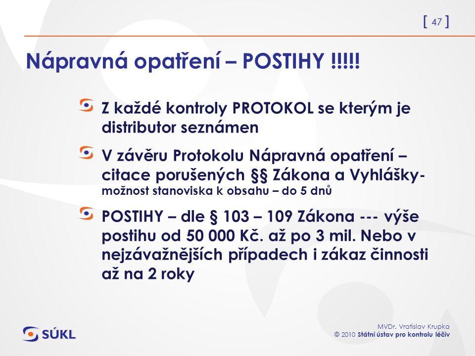 [ 47 ] MVDr. Vratislav Krupka © 2010 Státní ústav pro kontrolu léčiv Nápravná opatření – POSTIHY !!!!! Z každé kontroly PROTOKOL se kterým je distribu