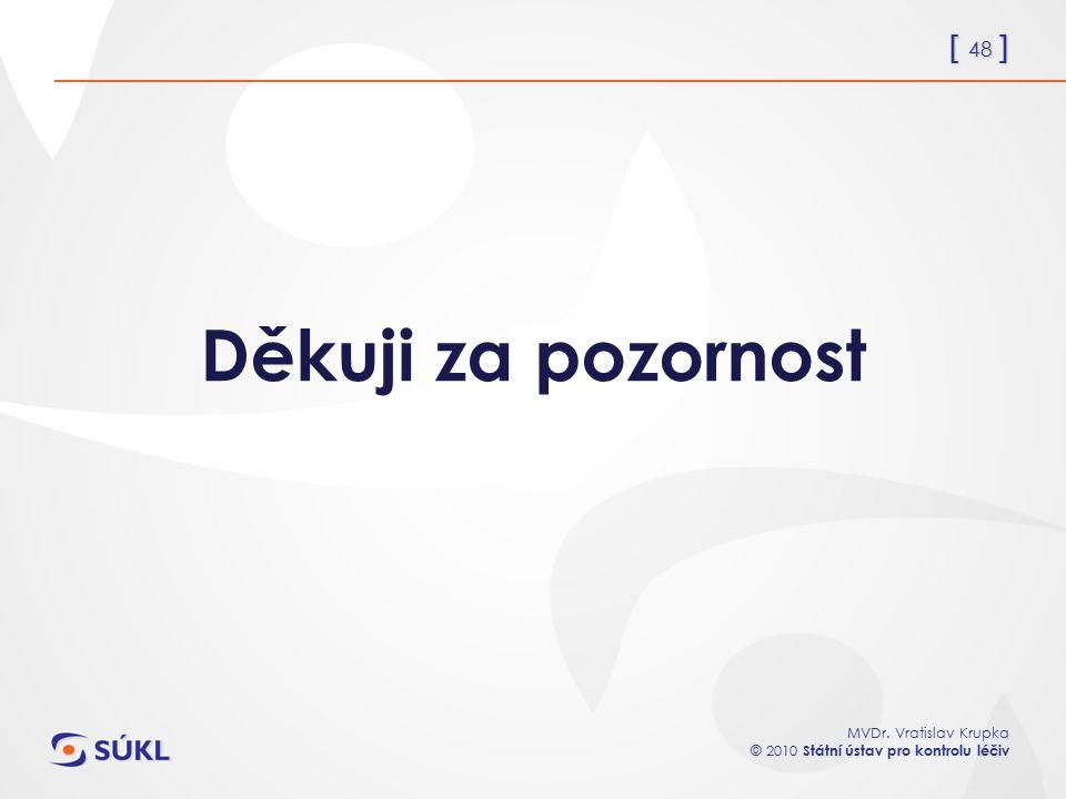 [ 48 ] MVDr. Vratislav Krupka © 2010 Státní ústav pro kontrolu léčiv Děkuji za pozornost