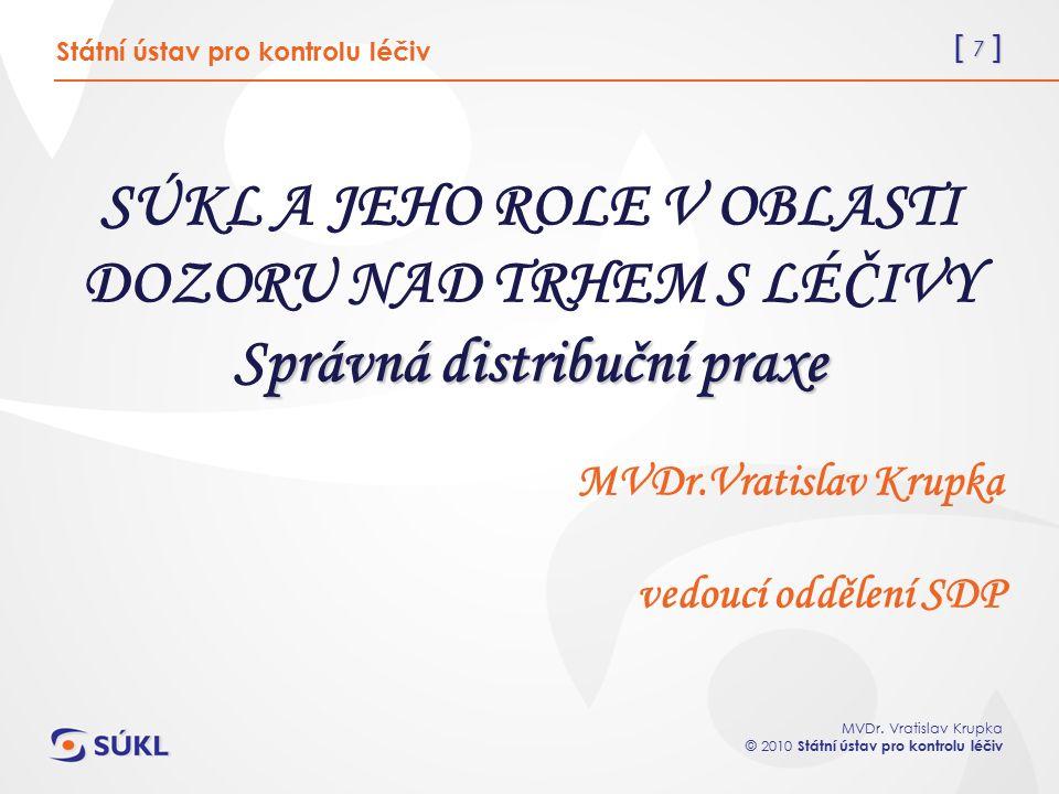 [ 7 ] MVDr. Vratislav Krupka © 2010 Státní ústav pro kontrolu léčiv právná distribuční praxe SÚKL A JEHO ROLE V OBLASTI DOZORU NAD TRHEM S LÉČIVY Sprá