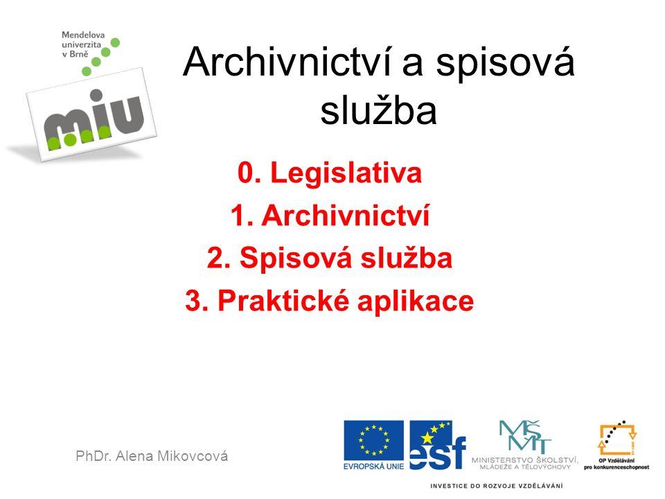 Archivnictví a spisová služba 0. Legislativa 1. Archivnictví 2. Spisová služba 3. Praktické aplikace PhDr. Alena Mikovcová