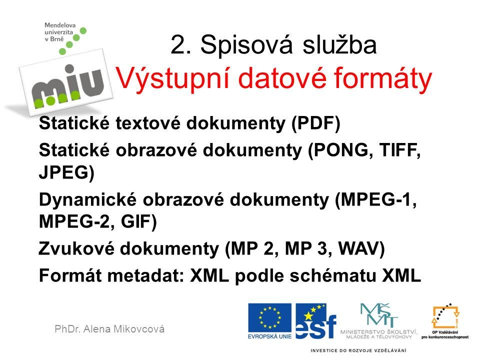 2. Spisová služba Výstupní datové formáty Statické textové dokumenty (PDF) Statické obrazové dokumenty (PONG, TIFF, JPEG) Dynamické obrazové dokumenty