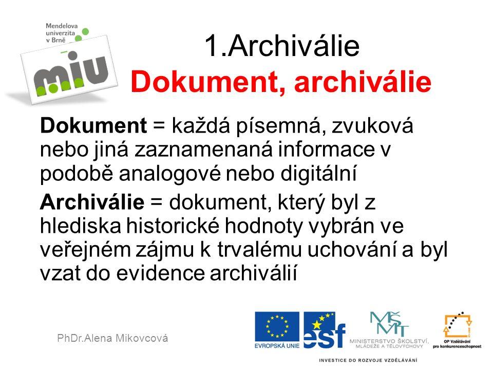 1.Archiválie Dokument, archiválie Dokument = každá písemná, zvuková nebo jiná zaznamenaná informace v podobě analogové nebo digitální Archiválie = dokument, který byl z hlediska historické hodnoty vybrán ve veřejném zájmu k trvalému uchování a byl vzat do evidence archiválií PhDr.Alena Mikovcová