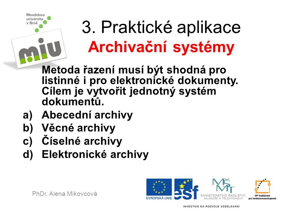 3. Praktické aplikace Archivační systémy Metoda řazení musí být shodná pro listinné i pro elektronické dokumenty. Cílem je vytvořit jednotný systém do