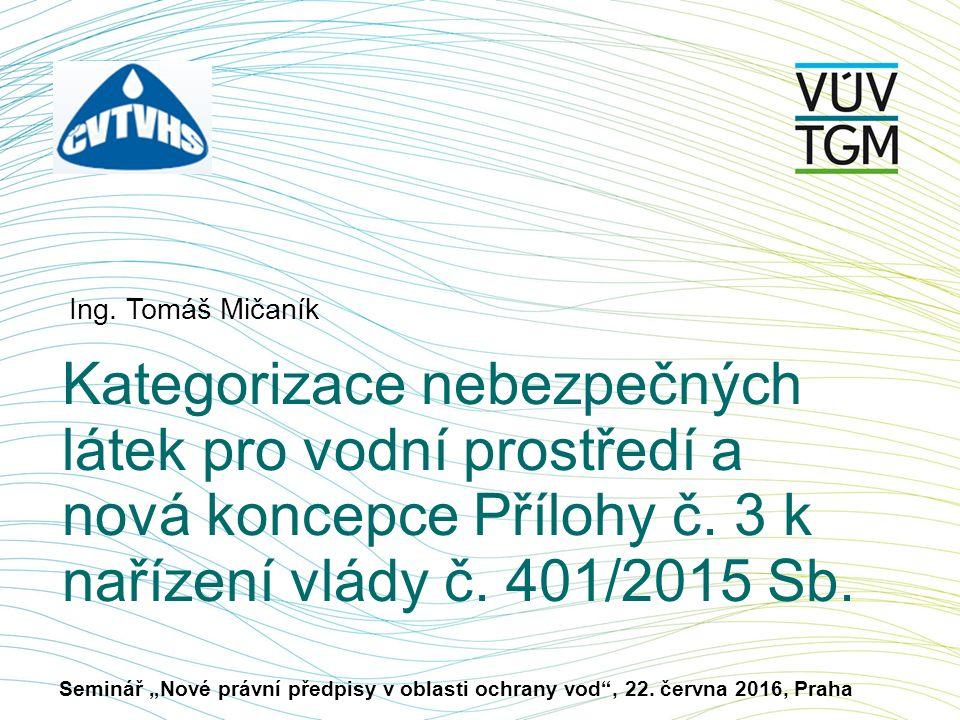 Ing. Tomáš Mičaník Kategorizace nebezpečných látek pro vodní prostředí a nová koncepce Přílohy č.