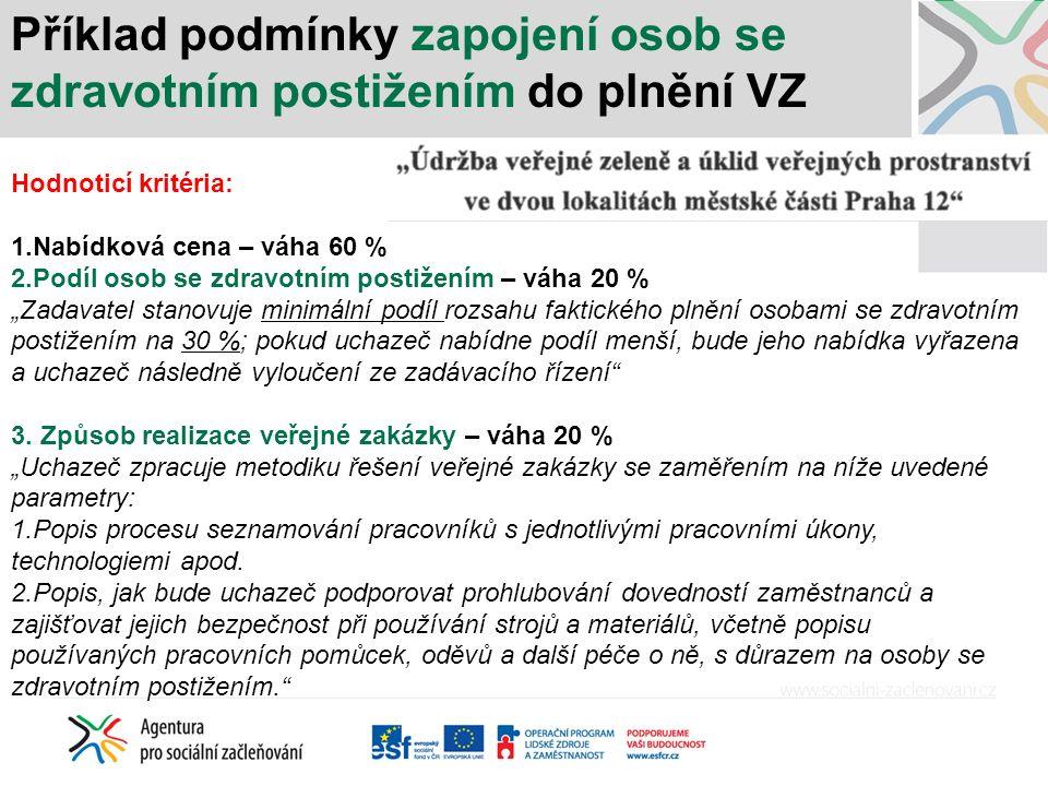 """Příklad podmínky zapojení osob se zdravotním postižením do plnění VZ Hodnoticí kritéria: 1.Nabídková cena – váha 60 % 2.Podíl osob se zdravotním postižením – váha 20 % """"Zadavatel stanovuje minimální podíl rozsahu faktického plnění osobami se zdravotním postižením na 30 %; pokud uchazeč nabídne podíl menší, bude jeho nabídka vyřazena a uchazeč následně vyloučení ze zadávacího řízení 3."""