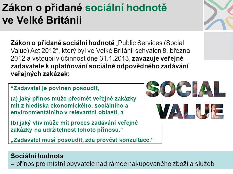 """Zadavatel je povinen posoudit, (a) jaký přínos může předmět veřejné zakázky mít z hlediska ekonomického, sociálního a environmentálního v relevantní oblasti, a (b) jaký vliv může mít proces zadávání veřejné zakázky na udržitelnost tohoto přínosu. """"Zadavatel musí posoudit, zda provést konzultace. Zákon o přidané sociální hodnotě ve Velké Británii Zákon o přidané sociální hodnotě """"Public Services (Social Value) Act 2012 , který byl ve Velké Británii schválen 8."""