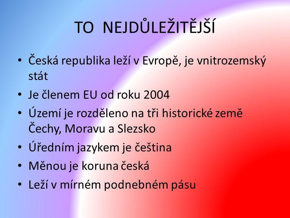 TO NEJDŮLEŽITĚJŠÍ Česká republika leží v Evropě, je vnitrozemský stát Je členem EU od roku 2004 Území je rozděleno na tři historické země Čechy, Moravu a Slezsko Úředním jazykem je čeština Měnou je koruna česká Leží v mírném podnebném pásu