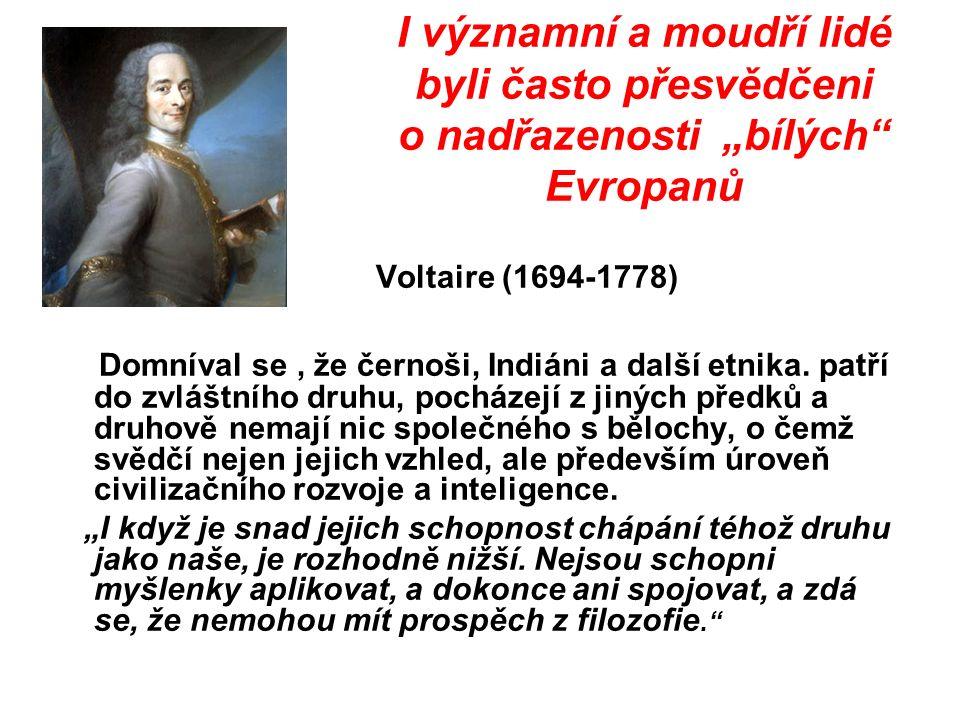 """I významní a moudří lidé byli často přesvědčeni o nadřazenosti """"bílých Evropanů Voltaire (1694-1778) Domníval se, že černoši, Indiáni a další etnika."""