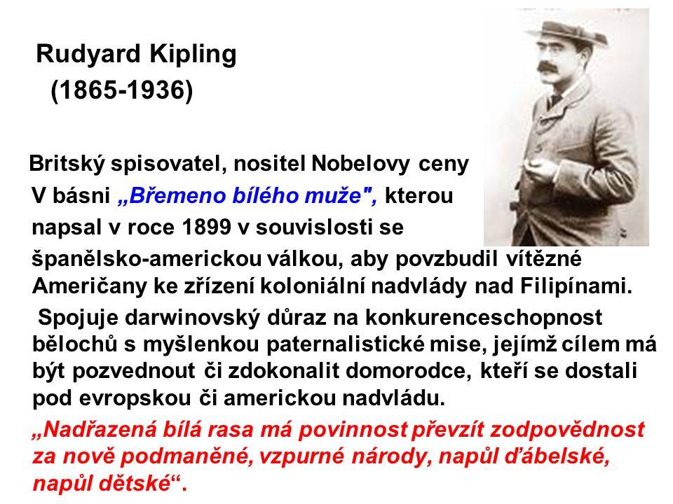 """Rudyard Kipling (1865-1936) Britský spisovatel, nositel Nobelovy ceny V básni """"Břemeno bílého muže , kterou napsal v roce 1899 v souvislosti se španělsko-americkou válkou, aby povzbudil vítězné Američany ke zřízení koloniální nadvlády nad Filipínami."""