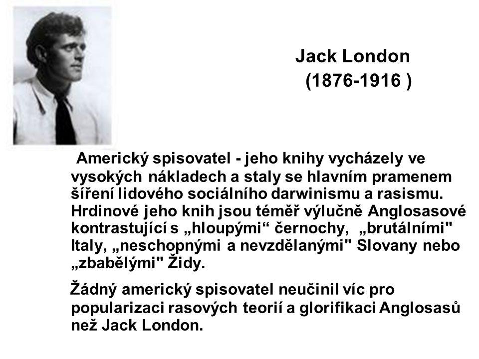 Jack London (1876-1916 ) Americký spisovatel - jeho knihy vycházely ve vysokých nákladech a staly se hlavním pramenem šíření lidového sociálního darwinismu a rasismu.