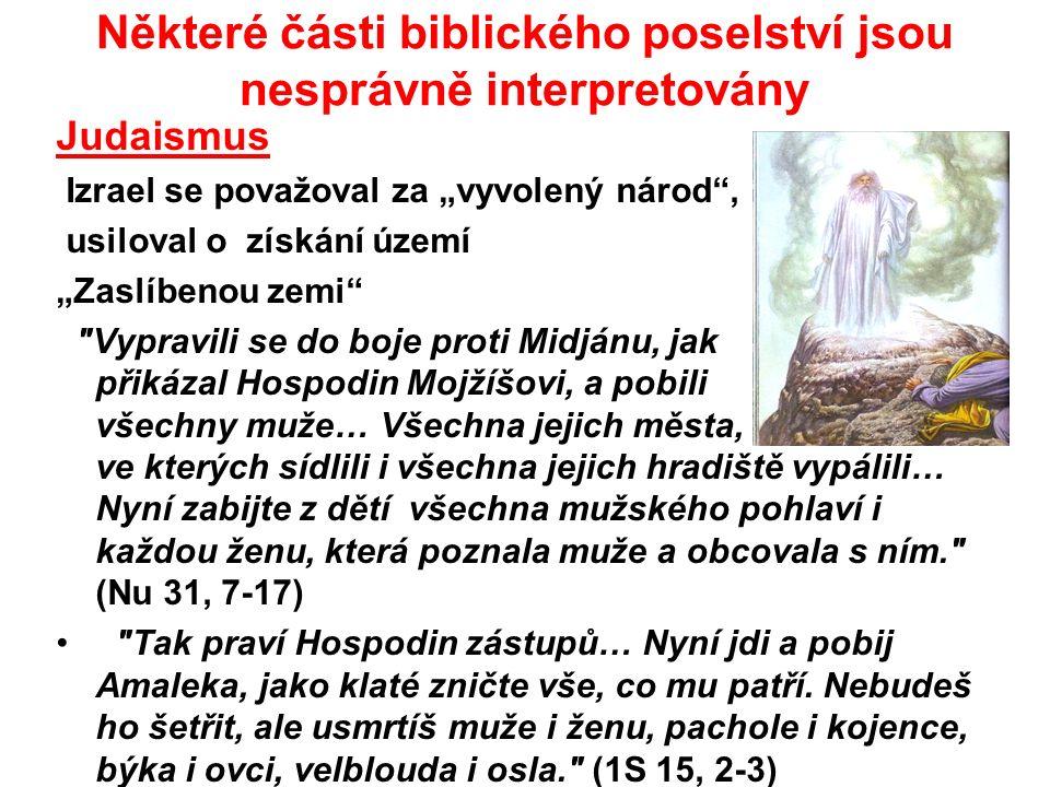 """Některé části biblického poselství jsou nesprávně interpretovány Judaismus Izrael se považoval za """"vyvolený národ , usiloval o získání území """"Zaslíbenou zemi Vypravili se do boje proti Midjánu, jak přikázal Hospodin Mojžíšovi, a pobili všechny muže… Všechna jejich města, ve kterých sídlili i všechna jejich hradiště vypálili… Nyní zabijte z dětí všechna mužského pohlaví i každou ženu, která poznala muže a obcovala s ním. (Nu 31, 7-17) Tak praví Hospodin zástupů… Nyní jdi a pobij Amaleka, jako klaté zničte vše, co mu patří."""